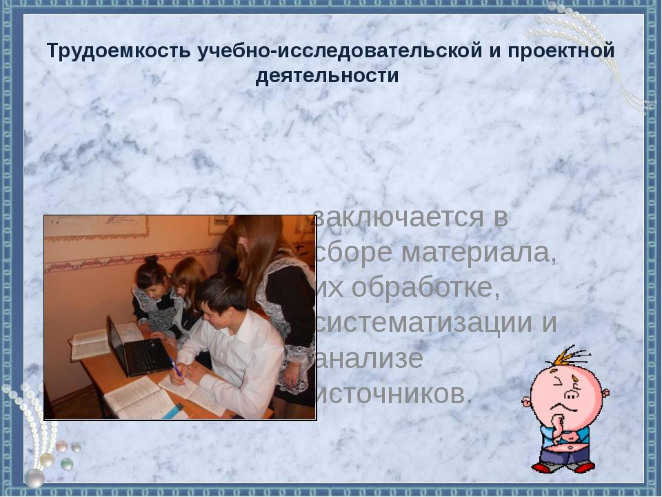 Трудоемкость учебно-исследовательской и проектной деятельности заключается в...