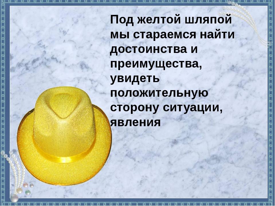 Под желтой шляпой мы стараемся найти достоинства и преимущества, увидеть поло...