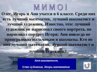 Олег, Игорь и Аня учатсяв 6классе. Среди них есть лучший математик, лучший