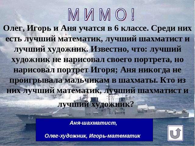 Олег, Игорь и Аня учатсяв 6классе. Среди них есть лучший математик, лучший...