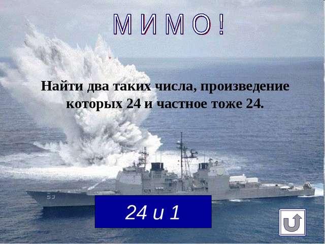 Найти два таких числа, произведение которых 24 и частное тоже 24. 24 и 1