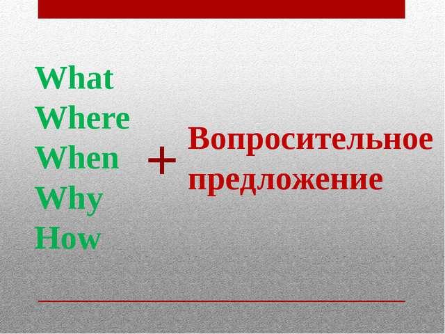 What Where When Why How + Вопросительное предложение