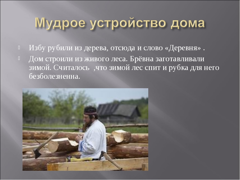 Избу рубили из дерева, отсюда и слово «Деревня» . Дом строили из живого леса....