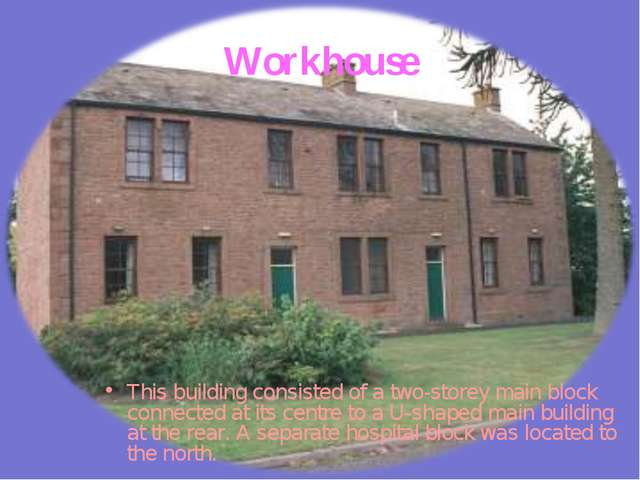 Workhouse This building consisted of a two-storey main block connected at its...