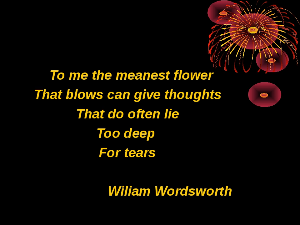 To me the meanest flower That blows can give thoughts That do often lie Too...