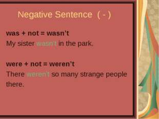 Negative Sentence ( - ) was + not = wasn't My sister wasn't in the park. wer