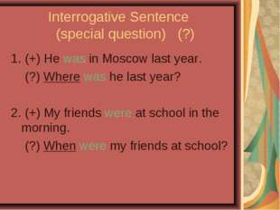 Interrogative Sentence (special question) (?) 1. (+) He was in Moscow last y