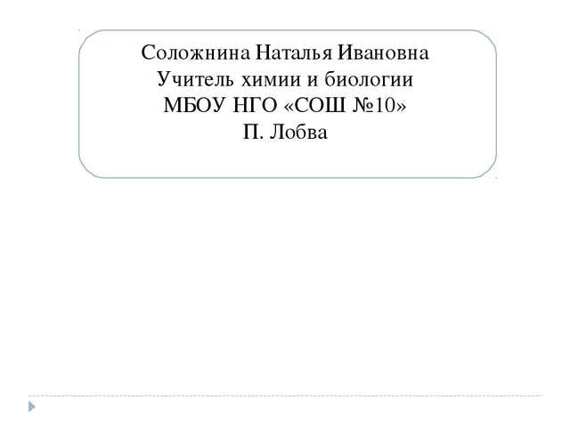 Соложнина Наталья Ивановна Учитель химии и биологии МБОУ НГО «СОШ №10» П. Лобва