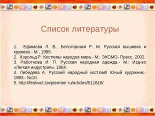 Список литературы 1. Ефимова Л. В., Белогорская Р. М. Русская вышивка и круже