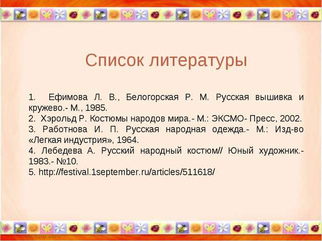 Список литературы 1. Ефимова Л. В., Белогорская Р. М. Русская вышивка и круже...