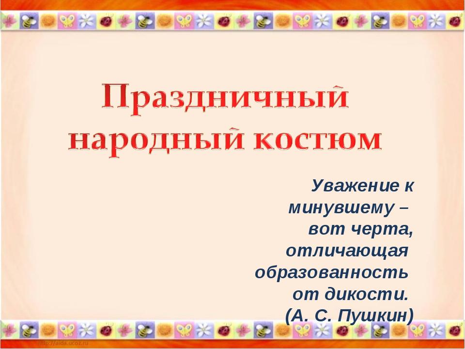 Уважение к минувшему – вот черта, отличающая образованность от дикости. (А.С...