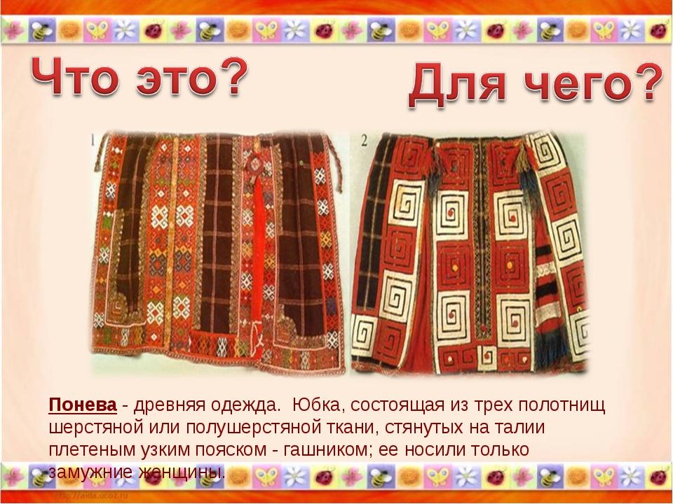 Понева - древняя одежда. Юбка, состоящая из трех полотнищ шерстяной или полуш...