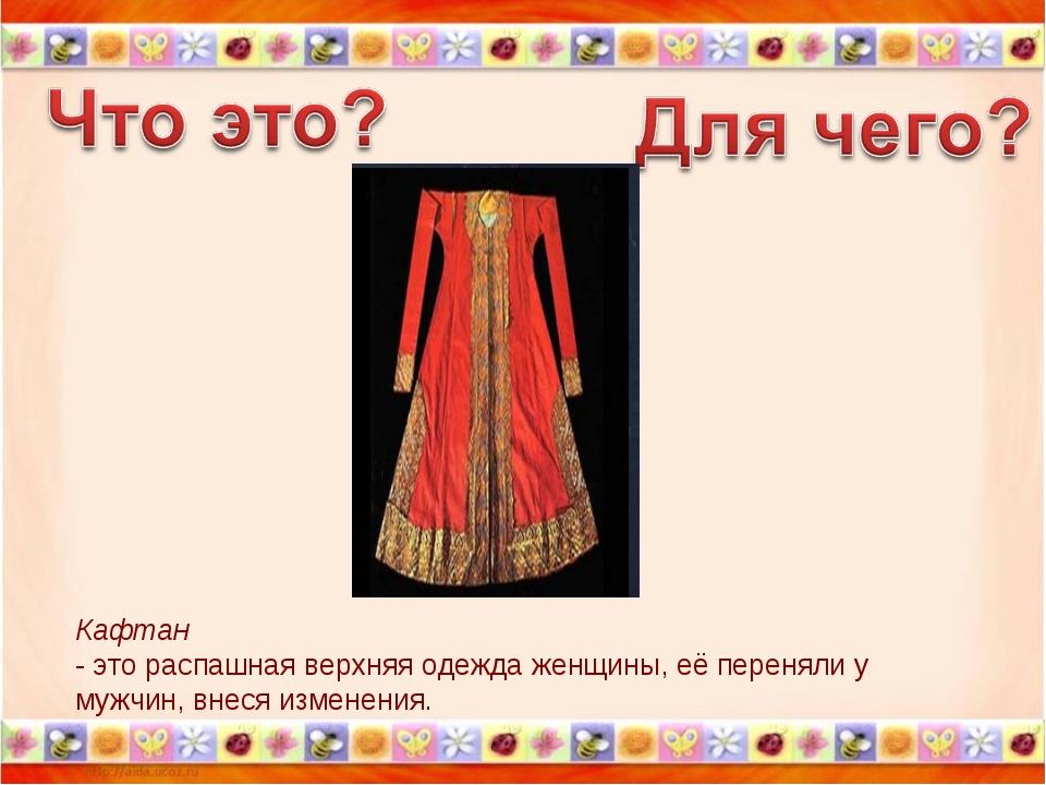Кафтан - это распашная верхняя одежда женщины, её переняли у мужчин, внеся из...
