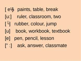[ eɪ] paints, table, break [u:] ruler, classroom, two [ʌ] rubber, colour, jum