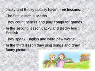 Jacky and Becky usually have three lessons. The first lesson is Maths. They c