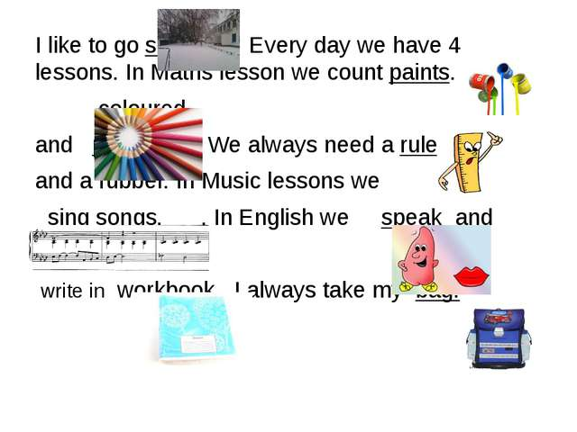 I like to go school . Every day we have 4 lessons. In Maths lesson we count p...