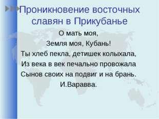 Проникновение восточных славян в Прикубанье О мать моя, Земля моя, Кубань! Ты
