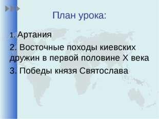 План урока: 1. Артания 2. Восточные походы киевских дружин в первой половине