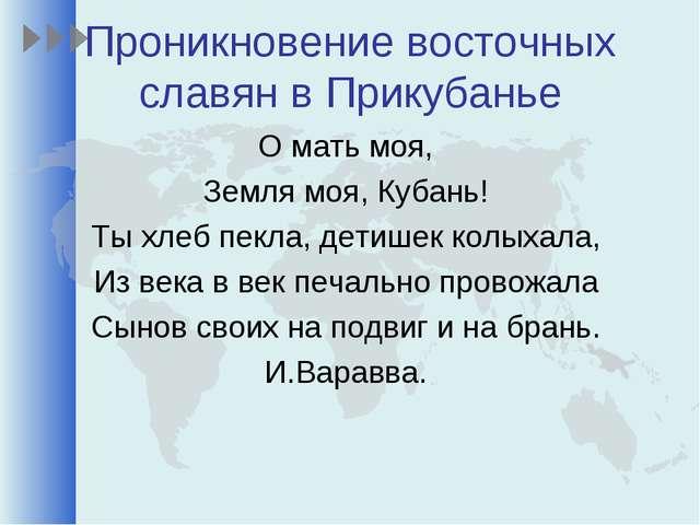Проникновение восточных славян в Прикубанье О мать моя, Земля моя, Кубань! Ты...