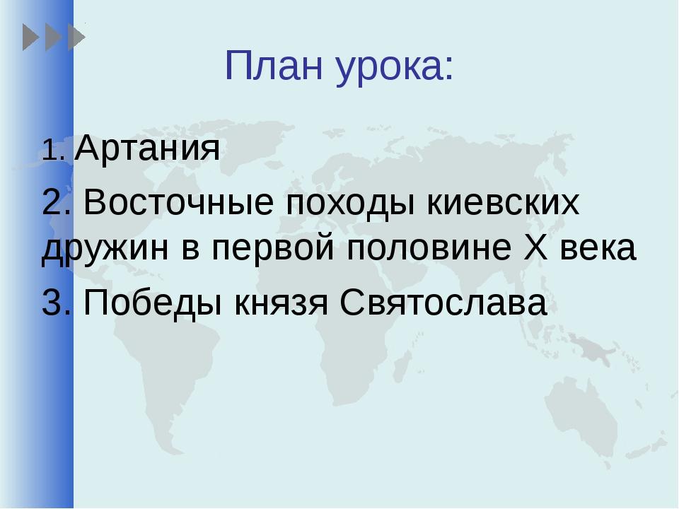 План урока: 1. Артания 2. Восточные походы киевских дружин в первой половине...