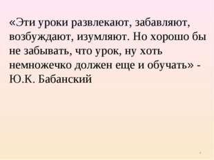 * «Эти уроки развлекают, забавляют, возбуждают, изумляют. Но хорошо бы не заб
