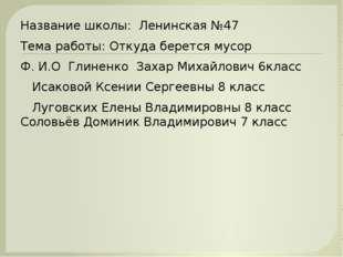 Название школы: Ленинская №47 Тема работы: Откуда берется мусор Ф. И.О Глинен