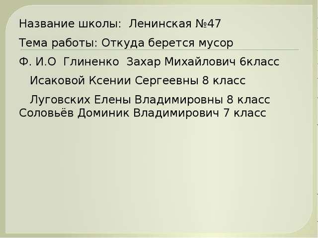 Название школы: Ленинская №47 Тема работы: Откуда берется мусор Ф. И.О Глинен...