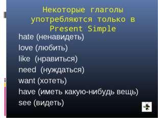 Некоторые глаголы употребляются только в Present Simple hate (ненавидеть) lov