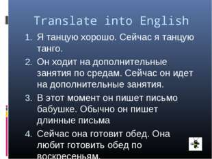 Translate into English Я танцую хорошо. Сейчас я танцую танго. Он ходит на до