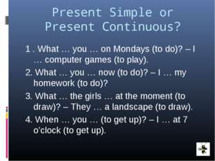 Present Simple or Present Continuous? 1 . What … you … on Mondays (to do)? –