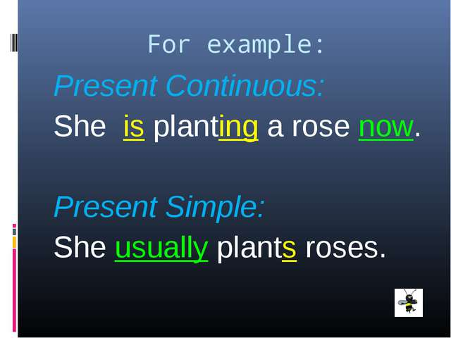For example: Present Continuous: She is planting a rose now. Present Simple:...