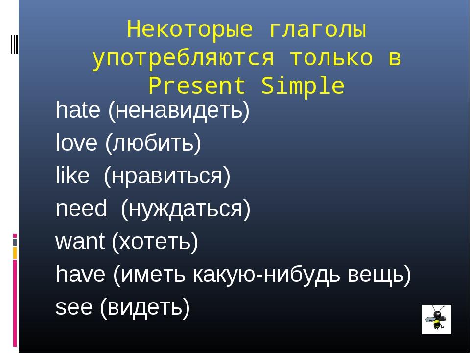 Некоторые глаголы употребляются только в Present Simple hate (ненавидеть) lov...