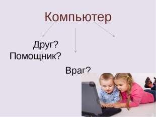 Компьютер Друг? Помощник? Враг?
