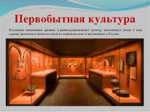 Коллекция памятников древних ираннесредневековых культур насчитывает почти