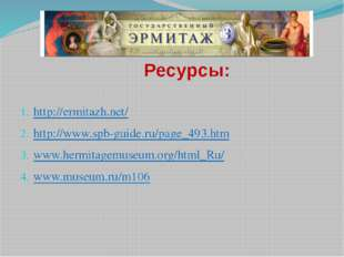Ресурсы: http://ermitazh.net/ http://www.spb-guide.ru/page_493.htm www.hermi