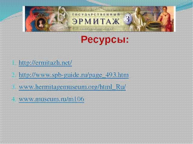 Ресурсы: http://ermitazh.net/ http://www.spb-guide.ru/page_493.htm www.hermi...