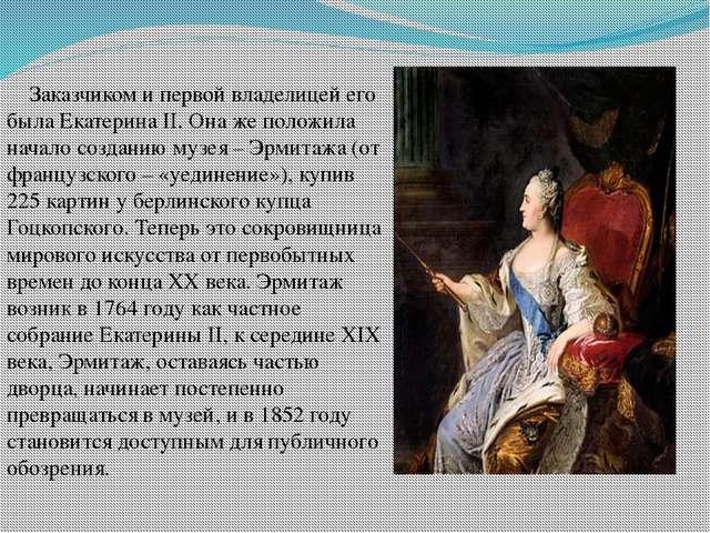 Заказчиком и первой владелицей его была Екатерина II. Она же положила начало...