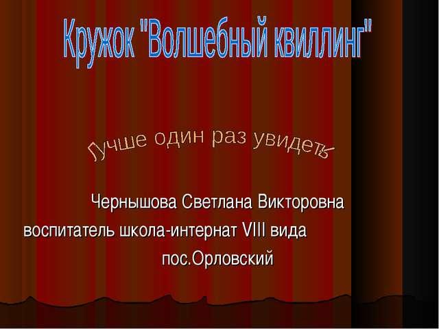 Чернышова Светлана Викторовна воспитатель школа-интернат VIII вида пос.Орловс...