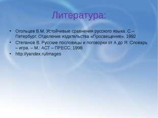 Литература: Огольцев В.М. Устойчивые сравнения русского языка. С – Петербург,