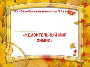 КГУ «Общеобразовательная школа № 5 г.Аксая» Внеклассное мероприятие : «УДИВИТ