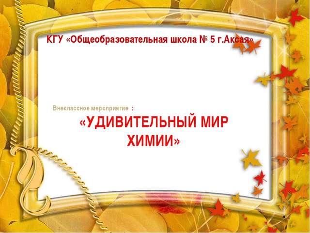 КГУ «Общеобразовательная школа № 5 г.Аксая» Внеклассное мероприятие : «УДИВИТ...