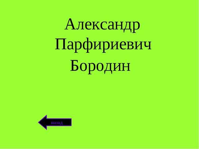 Александр Парфириевич Бородин назад