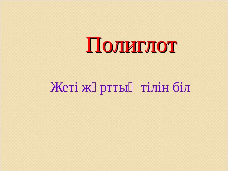 Полиглот Жеті жұрттың тілін біл