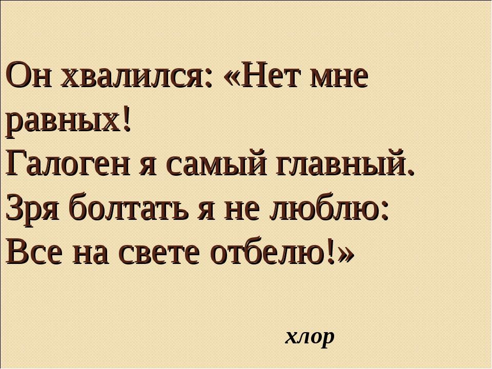 Он хвалился: «Нет мне равных! Галоген я самый главный. Зря болтать я не люблю...