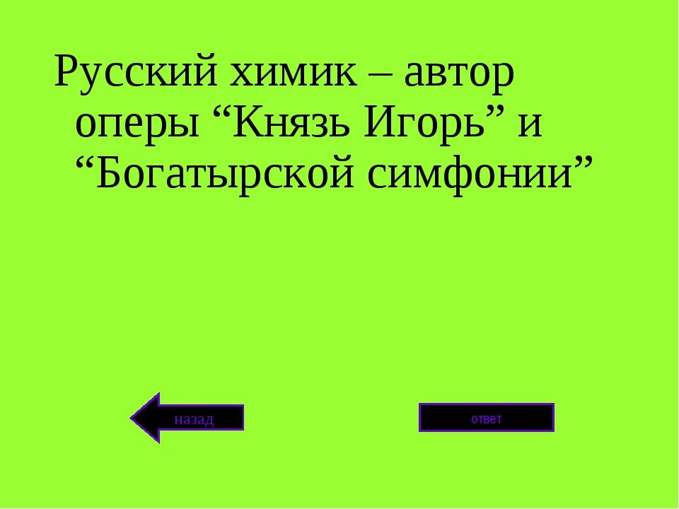 """Русский химик – автор оперы """"Князь Игорь"""" и """"Богатырской симфонии"""" ответ назад"""