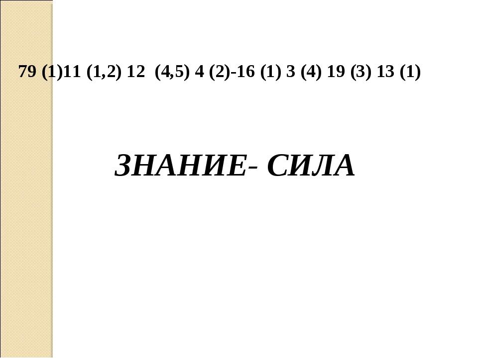 79 (1)11 (1,2) 12 (4,5) 4 (2)-16 (1) 3 (4) 19 (3) 13 (1) ЗНАНИЕ- СИЛА