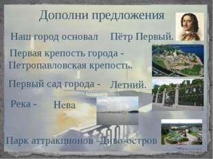 Дополни предложения Наш город основал Пётр Первый. Первая крепость города - П