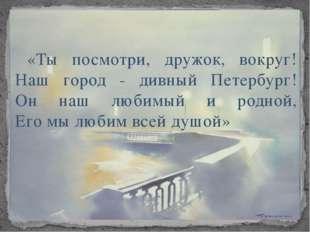 «Ты посмотри, дружок, вокруг! Наш город - дивный Петербург! Он наш любимый и