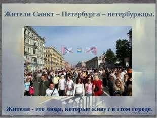 Жители Санкт – Петербурга – петербуржцы. Жители - это люди, которые живут в э