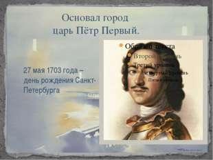 Основал город царь Пётр Первый. 27 мая 1703 года – день рождения Санкт-Петер